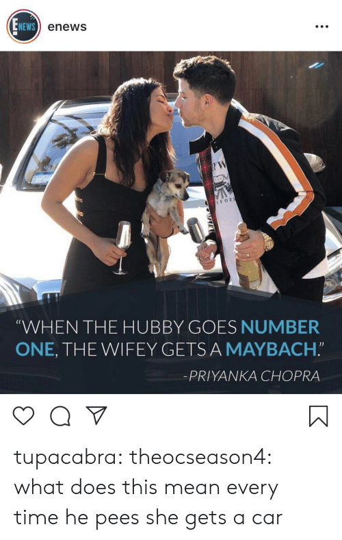 "News, Tumblr, and Blog: NEWS  enews  IFOR  (C  WHEN THE HUBBY GOES NUMBER  ONE, THE WIFEY GETSA MAYBACH.""  -PRIYANKA CHOPRA tupacabra:  theocseason4:  what does this mean  every time he pees she gets a car"