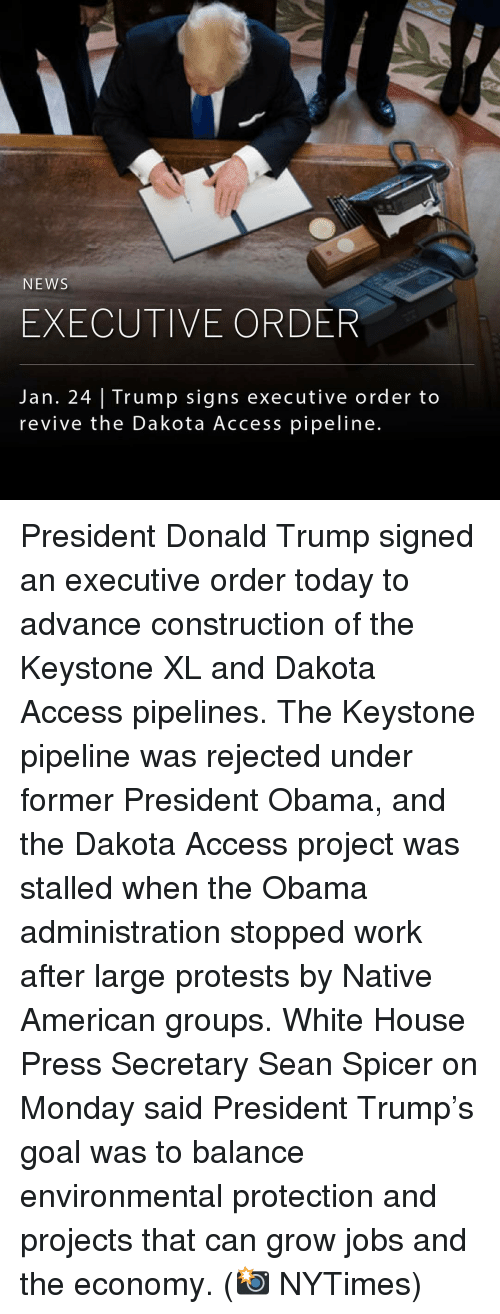 Memes, Native American, and Access: NEWS  EXECUTIVE ORD  Jan. 24 Trump signs executive order to  revive the Dakota Access pipeline. President Donald Trump signed an executive order today to advance construction of the Keystone XL and Dakota Access pipelines. The Keystone pipeline was rejected under former President Obama, and the Dakota Access project was stalled when the Obama administration stopped work after large protests by Native American groups. White House Press Secretary Sean Spicer on Monday said President Trump's goal was to balance environmental protection and projects that can grow jobs and the economy. (📸 NYTimes)