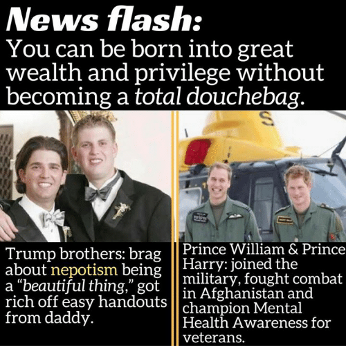 "Beautiful, Douchebag, and Memes: News flash:  You can be born into great  wealth and privilege without  becoming a total douchebag.  Trump brothers: brag  Prince William & Prince  about nepotism being  Harry joined the  a beautiful thing,"" got  military, fought combat  rich in Afghanistan and  off easy handouts  champion Mental  from daddy.  Health Awareness for  veterans."