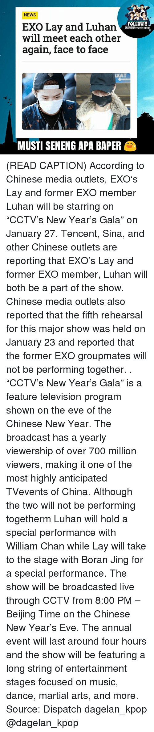 "Beijing, Musty, and Sina: NEWS  FOLLOW!!  EXO Lay and Luhan  INSTAGRAM onando natnat  will meet each other  again, face to face  MUSTI SENENG APA BAPER (READ CAPTION) According to Chinese media outlets, EXO's Lay and former EXO member Luhan will be starring on ""CCTV's New Year's Gala"" on January 27. Tencent, Sina, and other Chinese outlets are reporting that EXO's Lay and former EXO member, Luhan will both be a part of the show. Chinese media outlets also reported that the fifth rehearsal for this major show was held on January 23 and reported that the former EXO groupmates will not be performing together. . ""CCTV's New Year's Gala"" is a feature television program shown on the eve of the Chinese New Year. The broadcast has a yearly viewership of over 700 million viewers, making it one of the most highly anticipated TVevents of China. Although the two will not be performing togetherm Luhan will hold a special performance with William Chan while Lay will take to the stage with Boran Jing for a special performance. The show will be broadcasted live through CCTV from 8:00 PM – Beijing Time on the Chinese New Year's Eve. The annual event will last around four hours and the show will be featuring a long string of entertainment stages focused on music, dance, martial arts, and more. Source: Dispatch dagelan_kpop @dagelan_kpop"