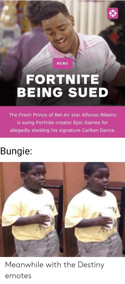 Alfonso Ribeiro, Destiny, and Fresh: NEWS  FORTNITE  BEING SUED  The Fresh Prince of Bel-Air star Alfonso Ribeiro  is suing Fortnite creator Epic Games for  allegedly stealing his signature Carlton Dance  Bungie: Meanwhile with the Destiny emotes