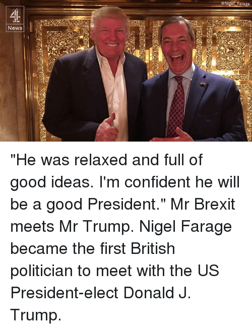 "Confidence, Memes, and Nigel Farage: News  GNiget Farage ""He was relaxed and full of good ideas. I'm confident he will be a good President.""  Mr Brexit meets Mr Trump. Nigel Farage became the first British politician to meet with the US President-elect Donald J. Trump."