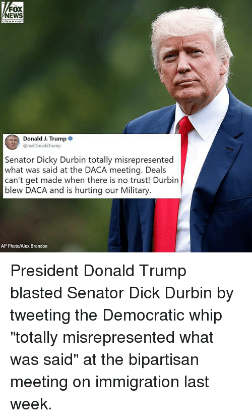 """Donald Trump, Memes, and News: NEWS  hannel  Donald J. Trump  @realDonaldTrump  Senator Dicky Durbin totally misrepresented  what was said at the DACA meeting. Deals  can't get made when there is no trust! Durbin  blew DACA and is hurting our Military  AP Photo/Alex Brandon President Donald Trump blasted Senator Dick Durbin by tweeting the Democratic whip """"totally misrepresented what was said"""" at the bipartisan meeting on immigration last week."""