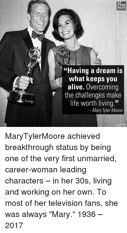 "A Dream, Memes, and Television: NEWS  ""Having a dream is  what keeps you  alive. Overcoming  the challenges make  life worth living.""  Mary Tyler Moore  AP mages MaryTylerMoore achieved breakthrough status by being one of the very first unmarried, career-woman leading characters – in her 30s, living and working on her own. To most of her television fans, she was always ""Mary."" 1936 – 2017"