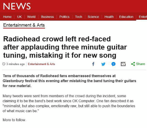 "Complex, Music, and News: NEWS  Home UK World Business Politics Tech Science Health Education Entert  Entertainment & Arts  Radiohead crowd left red-faced  after applauding three minute guitar  tuning, mistaking it for new song  O 3 minutes ago Entertainment & Arts  Tens of thousands of Radiohead fans embarrassed themselves at  Glastonbury festival this evening after mistaking the band tuning their guitars  for new material  Many tweets were sent from members of the crowd during the incident, some  claiming it to be the band's best work since OK Computer. One fan described it as  ""minimalist, but also complex, emotionally raw, but still able to push the boundaries  of what music can be.""  More to follow."