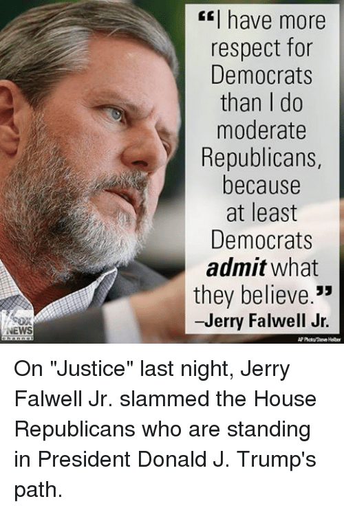"Memes, News, and Respect: NEWS  I have more  respect for  Democrats  than I do  moderate  Republicans,  because  at least  Democrats  admit what  they believe  33  -Jerry Falwell Jr. On ""Justice"" last night, Jerry Falwell Jr. slammed the House Republicans who are standing in President Donald J. Trump's path."