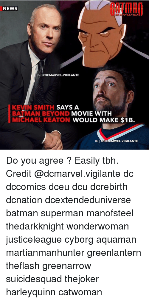Batman, Memes, and News: NEWS  IG I@DCMARVEL.VIGILANTE  KEVIN SMITH  BATMAN BEYOND MOVIE WITH  MIEHAEL KEATON WOULD MAKE $1B.  SAYS A  IG  RVEL.VIGILANTE Do you agree ? Easily tbh. Credit @dcmarvel.vigilante dc dccomics dceu dcu dcrebirth dcnation dcextendeduniverse batman superman manofsteel thedarkknight wonderwoman justiceleague cyborg aquaman martianmanhunter greenlantern theflash greenarrow suicidesquad thejoker harleyquinn catwoman