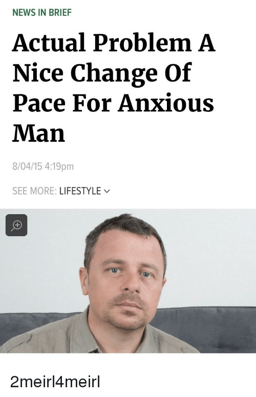 News, Lifestyle, and Change: NEWS IN BRIEF  Actual Problem A  Nice Change Of  Pace For Anxious  Man  8/04/15 4:19pm  SEE MORE: LIFESTYLE/