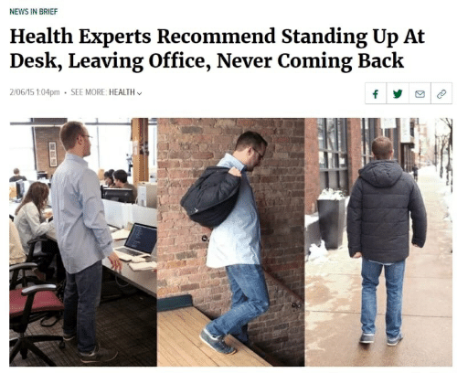News, Desk, and Office: NEWS IN BRIEF  Health Experts Recommend Standing Up At  Desk, Leaving Office, Never Coming Back  2/06/15 1:04pm  SEE MORE: HEALTH