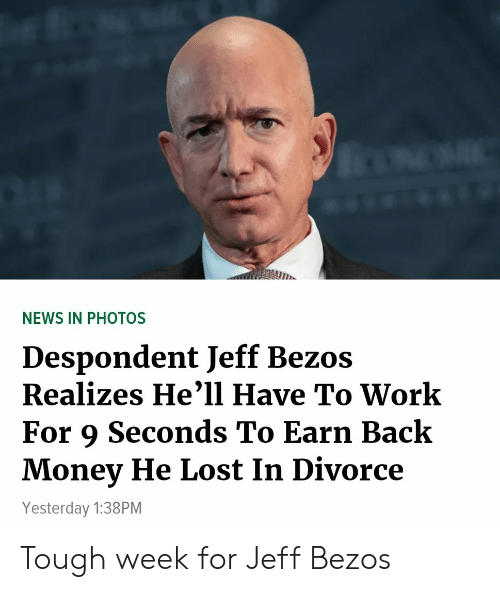 Funny, Jeff Bezos, and Money: NEWS IN PHOTOS  Despondent Jeff Bezos  Realizes He'1l Have To Work  For 9 Seconds To Earn Back  Money He Lost In Divorce  Yesterday 1:38PM Tough week for Jeff Bezos