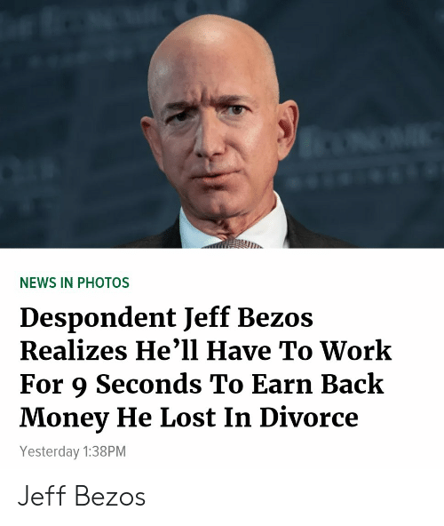 Jeff Bezos, Money, and News: NEWS IN PHOTOS  Despondent Jeff Bezos  Realizes He'1l Have To Work  For 9 Seconds To Earn Back  Money He Lost In Divorce  Yesterday 1:38PM Jeff Bezos
