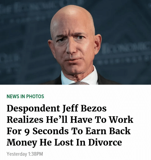 Jeff Bezos, Money, and News: NEWS IN PHOTOS  Despondent Jeff Bezos  Realizes He'1l Have To Work  For 9 Seconds To Earn Back  Money He Lost In Divorce  Yesterday 1:38PM