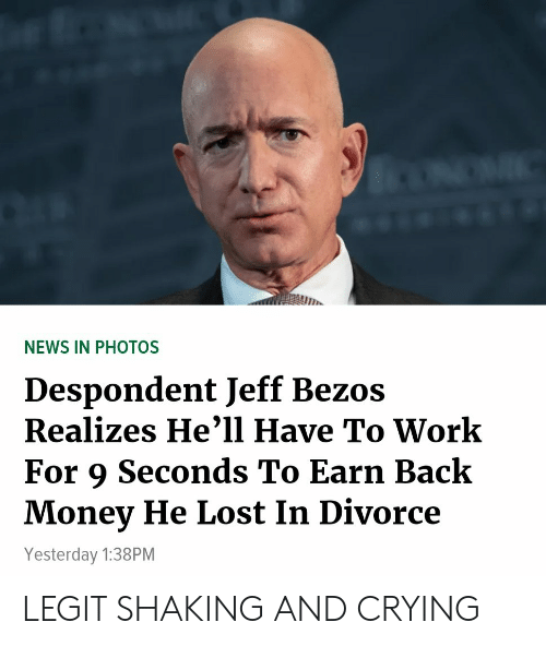 Crying, Jeff Bezos, and Money: NEWS IN PHOTOS  Despondent Jeff Bezos  Realizes He'1l Have To Work  For 9 Seconds To Earn Back  Money He Lost In Divorce  Yesterday 1:38PM LEGIT SHAKING AND CRYING