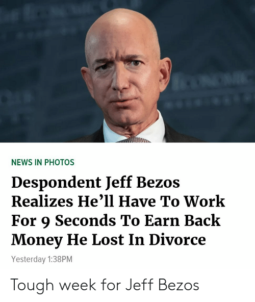 Jeff Bezos, Money, and News: NEWS IN PHOTOS  Despondent Jeff Bezos  Realizes He'1l Have To Work  For 9 Seconds To Earn Back  Money He Lost In Divorce  Yesterday 1:38PM Tough week for Jeff Bezos