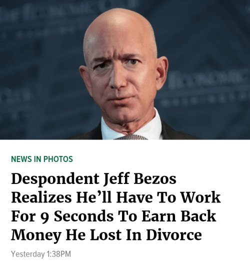 Jeff Bezos, Money, and News: NEWS IN PHOTOS  Despondent Jeff Bezos  Realizes He'll Have To Work  For 9 Seconds To Earn Back  Money He Lost In Divorce  Yesterday 1:38PM