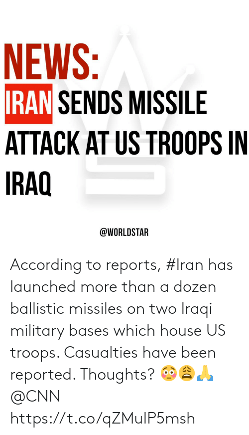 cnn.com, News, and Worldstar: NEWS:  IRAN SENDS MISSILE  ATTACK AT US TROOPS IN  IRAQ  @WORLDSTAR According to reports, #Iran has launched more than a dozen ballistic missiles on two Iraqi military bases which house US troops. Casualties have been reported. Thoughts? 😳😩🙏 @CNN https://t.co/qZMuIP5msh