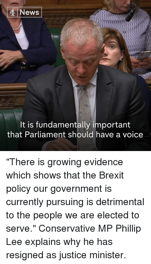 "Memes, News, and Justice: News  It is fundamentally importamt  that Parliament should have a voice ""There is growing evidence which shows that the Brexit policy our government is currently pursuing is detrimental to the people we are elected to serve.""   Conservative MP Phillip Lee explains why he has resigned as justice minister."