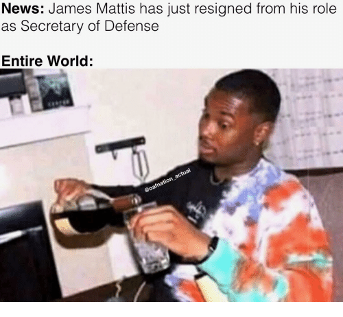 Memes, News, and World: News: James Mattis has just resigned from his role  as Secretary of Defense  Entire World
