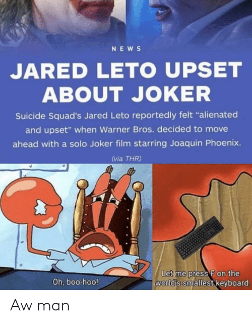 """Boo, Joker, and News: NEWS  JARED LETO UPSET  ABOUT JOKER  Suicide Squad's Jared Leto reportedly felt """"alienated  and upset"""" when Warner Bros. decided to move  ahead with a solo Joker film starring Joaquin Phoenix.  (via THR)  Let me press F on the  world's smallest keyboard.  Oh, boo-hoo! Aw man"""