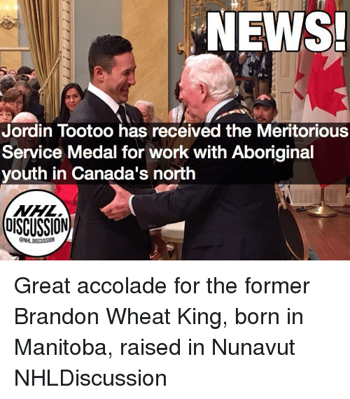 Memes, News, and Work: NEWS!  Jordin Tootoo has received the Meritorious  Service Medal for work with Aboriginal  youth in Canada's north  UISCUSSION  ONHLDISCUSSION Great accolade for the former Brandon Wheat King, born in Manitoba, raised in Nunavut NHLDiscussion