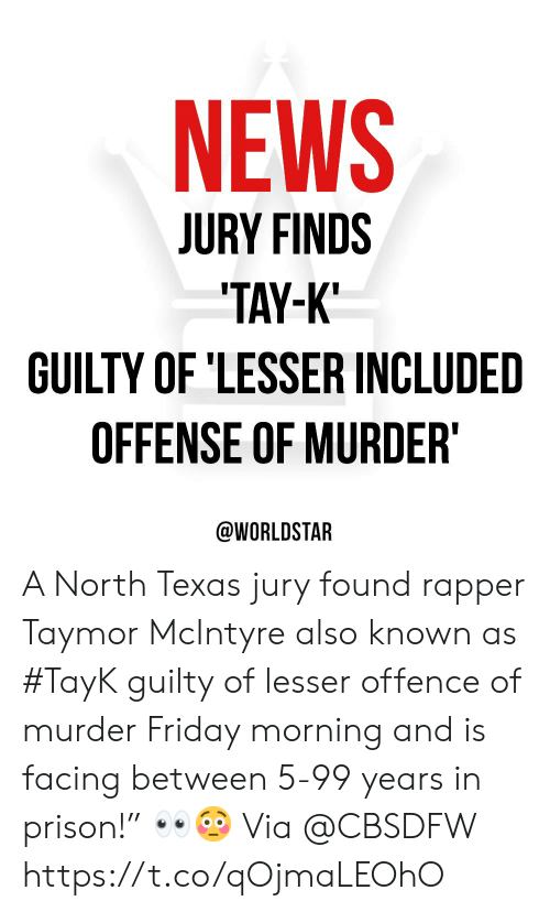 """Friday, News, and Worldstar: NEWS  JURY FINDS  TAY-K  GUILTY OF 'LESSER INCLUDED  OFFENSE OF MURDER  @WORLDSTAR A North Texas jury found rapper Taymor McIntyre also known as #TayK guilty of lesser offence of murder Friday morning and is facing between 5-99 years in prison!"""" 👀😳 Via @CBSDFW https://t.co/qOjmaLEOhO"""