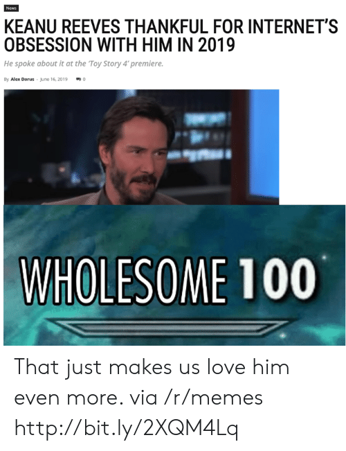 Love, Memes, and News: News  KEANU REEVES THANKFUL FOR INTERNET'S  OBSESSION WITH HIM IN 2019  He spoke about it at the Toy Story 4' premiere.  By Alex Darus June 16, 2019  WHOLESOME 100 That just makes us love him even more. via /r/memes http://bit.ly/2XQM4Lq