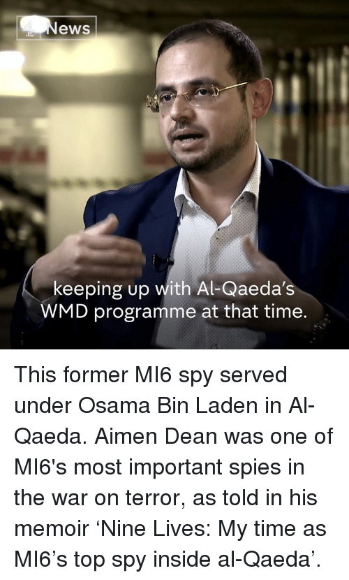 Memes, News, and Osama Bin Laden: News  keeping up with Al-Qaeda's  WMD programme at that time This former MI6 spy served under Osama Bin Laden in Al-Qaeda.   Aimen Dean was one of MI6's most important spies in the war on terror, as told in his memoir 'Nine Lives: My time as MI6's top spy inside al-Qaeda'.