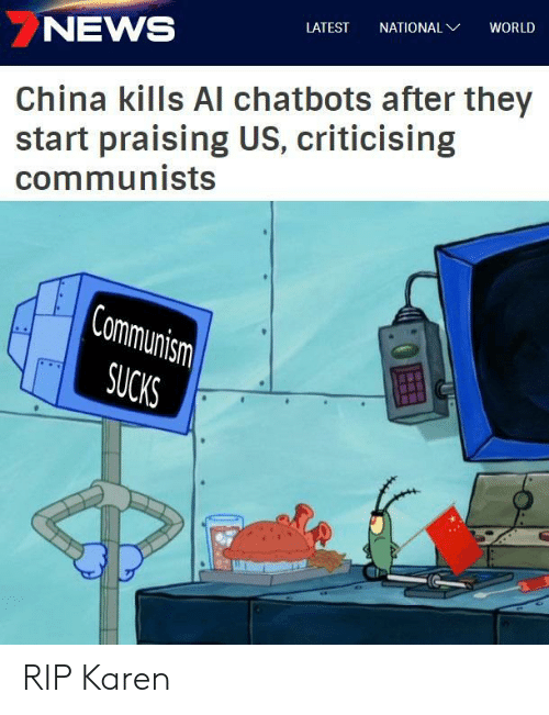 News, China, and World: NEWS  LATEST NATIONAL  WORLD  China kills Al chatbots after they  start praising US, criticising  communists  SUCK RIP Karen