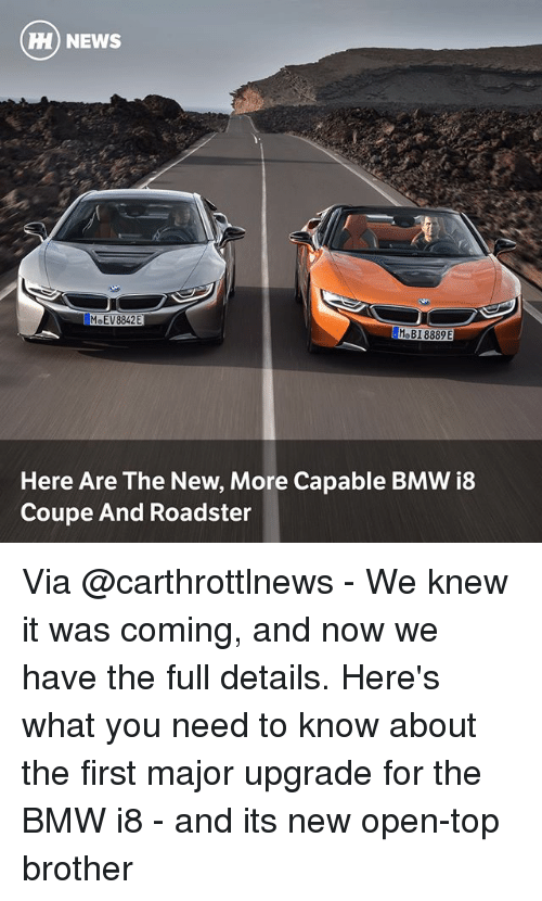 Bmw, Memes, and News: ) NEWS  MoEV8842E  Here Are The New, More Capable BMW i8  Coupe And Roadster Via @carthrottlnews - We knew it was coming, and now we have the full details. Here's what you need to know about the first major upgrade for the BMW i8 - and its new open-top brother