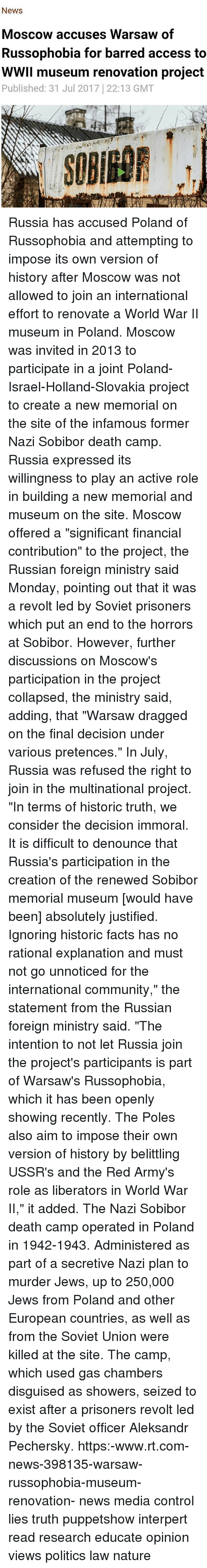 """Community, Facts, and Memes: News  Moscow accuses Warsaw of  Russophobia for barred access to  WWIl museum renovation project  Published: 31 Jul 2017 22:13 GMT Russia has accused Poland of Russophobia and attempting to impose its own version of history after Moscow was not allowed to join an international effort to renovate a World War II museum in Poland. Moscow was invited in 2013 to participate in a joint Poland-Israel-Holland-Slovakia project to create a new memorial on the site of the infamous former Nazi Sobibor death camp. Russia expressed its willingness to play an active role in building a new memorial and museum on the site. Moscow offered a """"significant financial contribution"""" to the project, the Russian foreign ministry said Monday, pointing out that it was a revolt led by Soviet prisoners which put an end to the horrors at Sobibor. However, further discussions on Moscow's participation in the project collapsed, the ministry said, adding, that """"Warsaw dragged on the final decision under various pretences."""" In July, Russia was refused the right to join in the multinational project. """"In terms of historic truth, we consider the decision immoral. It is difficult to denounce that Russia's participation in the creation of the renewed Sobibor memorial museum [would have been] absolutely justified. Ignoring historic facts has no rational explanation and must not go unnoticed for the international community,"""" the statement from the Russian foreign ministry said. """"The intention to not let Russia join the project's participants is part of Warsaw's Russophobia, which it has been openly showing recently. The Poles also aim to impose their own version of history by belittling USSR's and the Red Army's role as liberators in World War II,"""" it added. The Nazi Sobibor death camp operated in Poland in 1942-1943. Administered as part of a secretive Nazi plan to murder Jews, up to 250,000 Jews from Poland and other European countries, as well as from the Soviet Union were ki"""