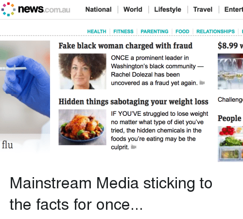 Community, Facts, and Fake: . news  National World Lifestyle Travel Entert  com.au  HEALTH FITNESS PARENTING FOOD RELATIONSHIPS I  Fake black woman charged with fraud  $8.99 v  ONCE a prominent leader in  Washington's black community  Rachel Dolezal has been  uncovered as a fraud vet again,  Hidden things sabotaging your weight loss  Challeng  IF YOU'VE struggled to lose weight  no matter what type of diet you've  tried, the hidden chemicals in the  foods you're eating may be the  culprit.  People