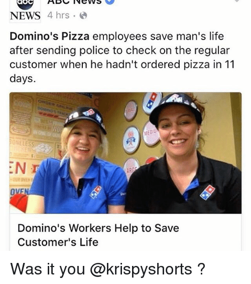 Funny, Life, and News: News  NEWS  4 hrs  Domino's Pizza employees save man's life  after sending police to check on the regular  customer when he hadn't ordered pizza in 11  days.  EN F  Domino's Workers Help to Save  Customer's Life Was it you @krispyshorts ?