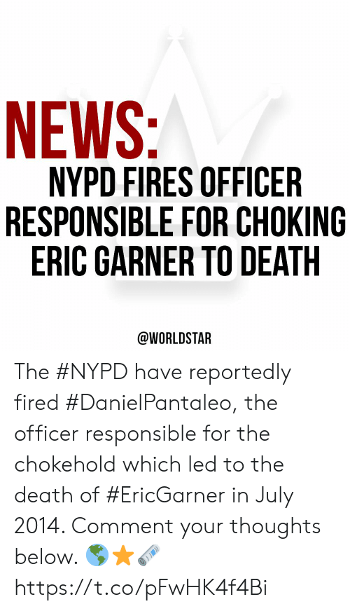 News, Worldstar, and Death: NEWS:  NYPD FIRES OFFICER  RESPONSIBLE FOR CHOKING  ERIC GARNER TO DEATH  @WORLDSTAR The #NYPD have reportedly fired #DanielPantaleo, the officer responsible for the chokehold which led to the death of #EricGarner in July 2014. Comment your thoughts below. 🌎⭐️🗞 https://t.co/pFwHK4f4Bi