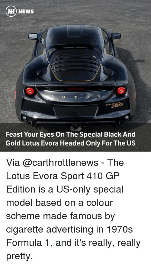 Memes, News, and Black: NEWS  O T  Feast Your Eyes On The Special Black And  Gold Lotus Evora Headed Only For The US Via @carthrottlenews - The Lotus Evora Sport 410 GP Edition is a US-only special model based on a colour scheme made famous by cigarette advertising in 1970s Formula 1, and it's really, really pretty.