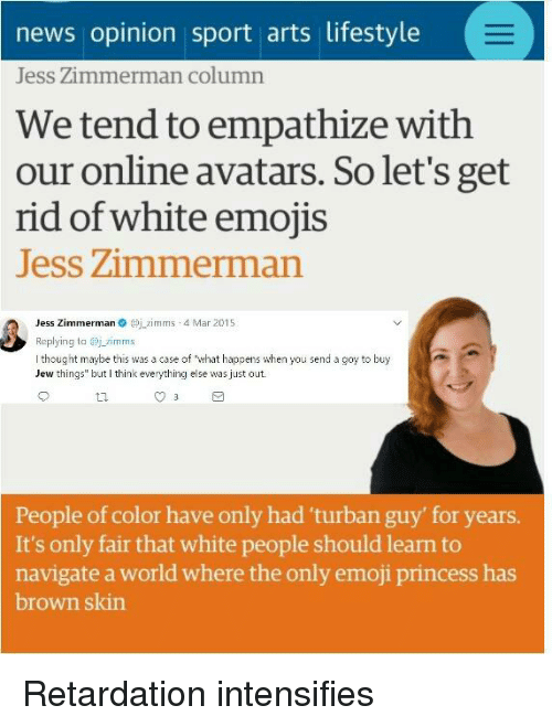 """Emoji, News, and White People: news opinion sport arts lifestyle  Jess Zimmerman column  We tend to empathize with  our online avatars. So let's get  rid of white emojis  Jess Zimmermar  Jess Zimmermanmms 4 Mar 2015  Replying tazimms  I thought maybe this was a case of """"what happens when you send a goy to buy  Jew things but think everything else was just out.  People of color have only had 'turban guy' for years.  It's only fair that white people should learn to  navigate a world where the only emoji princess has  brown skin"""