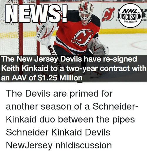 Memes, News, and New Jersey: NEWS  OSCUSSION  The  New Jersey Devils have re-signed  Keith Kinkaid to a two-year contract with  an AAV of $1.25 Million The Devils are primed for another season of a Schneider-Kinkaid duo between the pipes Schneider Kinkaid Devils NewJersey nhldiscussion