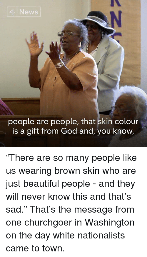 """Beautiful, God, and Memes: News  people are people, that skin colour  is a gift from God and, you know """"There are so many people like us wearing brown skin who are just beautiful people - and they will never know this and that's sad.""""  That's the message from one churchgoer in Washington on the day white nationalists came to town."""
