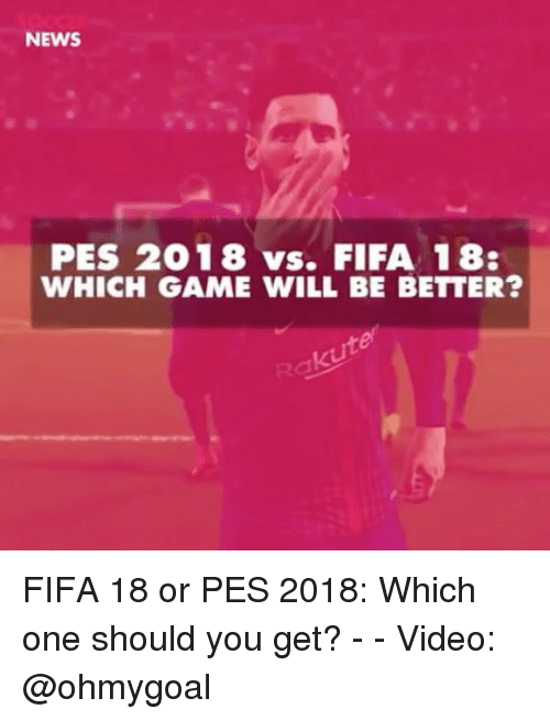 Fifa, Memes, and News: NEWS  PES 2018 vs. FIFA 18:  WHICH GAME WILL BE BETTER? FIFA 18 or PES 2018: Which one should you get? - - Video: @ohmygoal