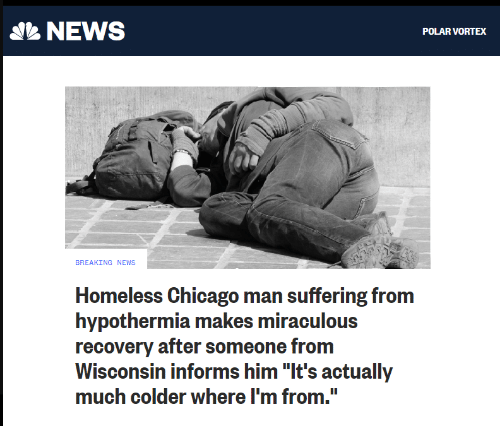 "Chicago, Homeless, and News: NEWS  POLAR VORTEX  BREAKING NEWS  Homeless Chicago man suffering from  hypothermia makes miraculous  recovery after someone from  Wisconsin informs him ""It's actually  much colder where I'm from."""