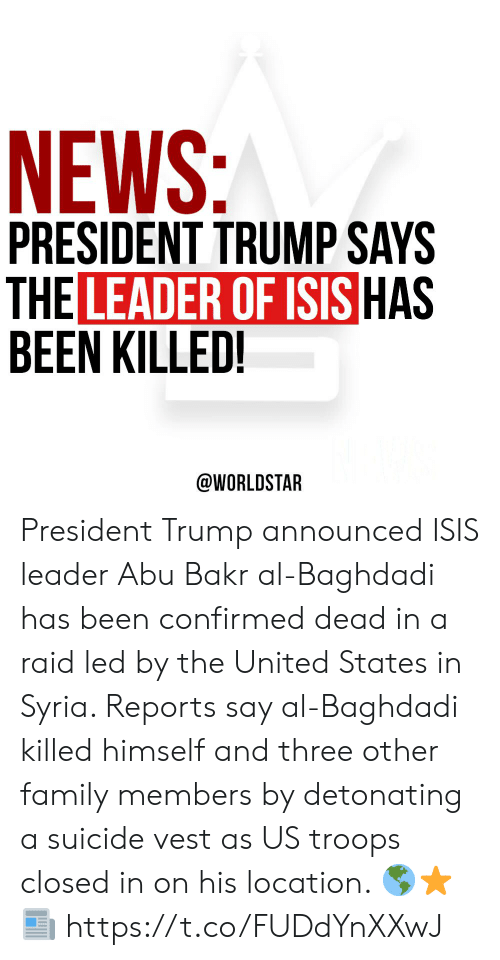 Family, Isis, and News: NEWS:  PRESIDENT TRUMP SAYS  THE LEADER OF ISIS HAS  BEEN KILLED!  @WORLDSTAR President Trump announced ISIS leader Abu Bakr al-Baghdadi has been confirmed dead in a raid led by the United States in Syria. Reports say al-Baghdadi killed himself and three other family members by detonating a suicide vest as US troops closed in on his location.  🌎⭐️📰 https://t.co/FUDdYnXXwJ