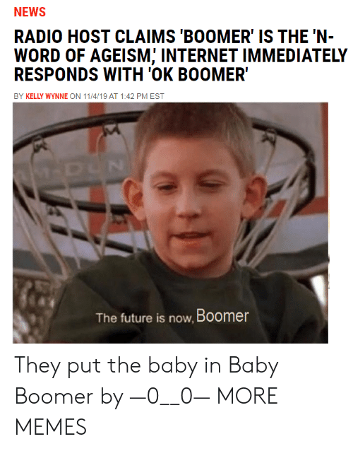 Dank, Future, and Internet: NEWS  RADIO HOST CLAIMS 'BOOMER' IS THE 'N-  WORD OF AGEISM; INTERNET IMMEDIATELY  RESPONDS WITH 'OK BOOMER  BY KELLY WYNNE ON 11/4/19 AT 1:42 PM EST  M-DUN  The future is now, Boomer They put the baby in Baby Boomer by —0__0— MORE MEMES