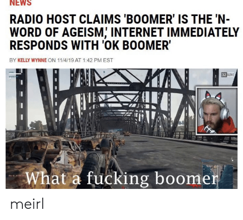 Alive, Internet, and News: NEWS  RADIO HOST CLAIMS 'BOOMER' IS THE 'N-  WORD OF AGEISM, INTERNET IMMEDIATELY  RESPONDS WITH 'OK BOOMER  BY KELLY WYNNE ON 11/4/19 AT 1:42 PM EST  32 ALIVE  What a fucking boomer meirl