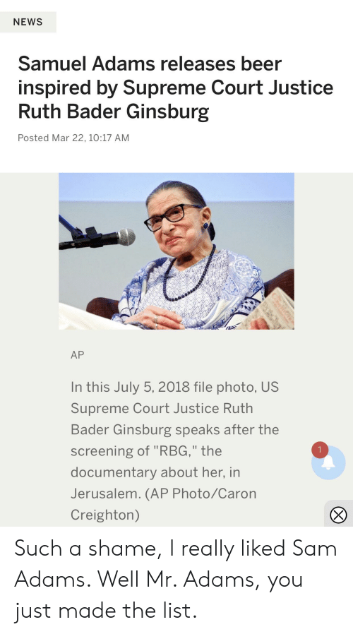 """Beer, News, and Supreme: NEWS  Samuel Adams releases beer  inspired by Supreme Court Justice  Ruth Bader Ginsburg  Posted Mar 22, 10:17 AM  AP  In this July 5, 2018 file photo, US  Supreme Court Justice Ruth  Bader Ginsburg speaks after the  screening of """"RBG,"""" the  documentary about her, in  Jerusalem. (AP Photo/Caron  Creighton) Such a shame, I really liked Sam Adams. Well Mr. Adams, you just made the list."""