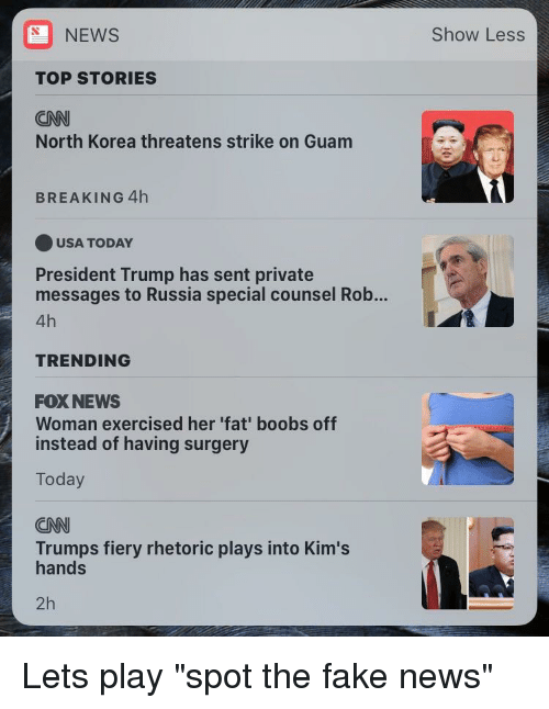 cnn.com, Fake, and News: NEWS  Show Less  TOP STORIES  CNN  North Korea threatens strike on Guam  BREAKING 4h  USA TODAY  President Trump has sent private  messages to Russia special counsel Rob...  4h  TRENDING  FOX NEWS  Woman exercised her 'fat' boobs off  instead of having surgery  Today  CNN  Trumps fiery rhetoric plays into Kim's  hands  2h