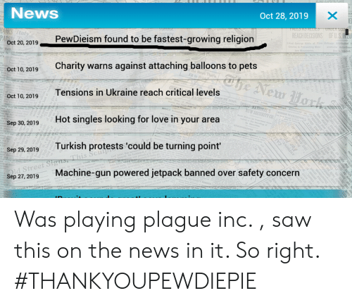 Love, News, and Saw: News  st 2n0 2010 PewDieism found to be fastest-growing religion  Oct 10, 2019Charity warns against attaching balloons to pets  Oct 28, 2019  REACH DECISIONS  OF U.S IN U  Oct 20,  Tensions in Ukraine reach critical levels  Oct 10, 2019  NEW SECURITY CO  Hot singles looking for love in your area  Sep 30, 2019  Sep 29,2019 Turkish protests 'could be turning point  et Sig  d Stre  Sep 27,2019  Machine-gun powered jetpack banned over safety concern Was playing plague inc. , saw this on the news in it. So right. #THANKYOUPEWDIEPIE