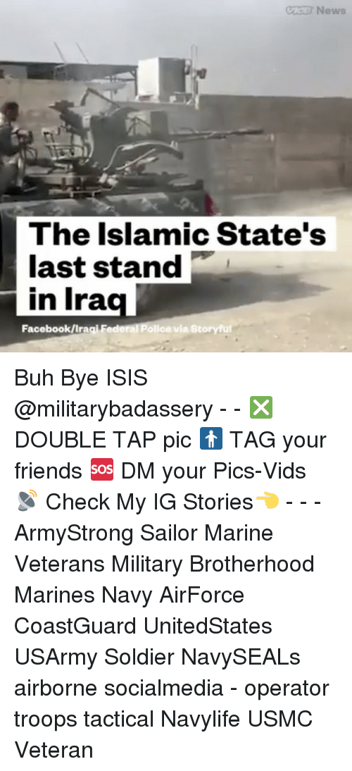 Memes, 🤖, and Ira: News  The Islamic State's  last stand  in Ira  Facebook IIragi Fe  olice via Story ful Buh Bye ISIS @militarybadassery - - ❎ DOUBLE TAP pic 🚹 TAG your friends 🆘 DM your Pics-Vids 📡 Check My IG Stories👈 - - - ArmyStrong Sailor Marine Veterans Military Brotherhood Marines Navy AirForce CoastGuard UnitedStates USArmy Soldier NavySEALs airborne socialmedia - operator troops tactical Navylife USMC Veteran