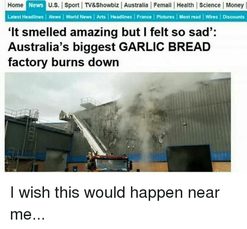 Money, News, and Australia: News  U.S. Sport TV&Showbiz Australia Femail Health| Science Money  Home  Latest Headlines News World News | Arts Headlines | France | Pictures Most read Wires Discounts  'It smelled amazing but I felt so sad':  Australia's biggest GARLIC BREAD  factory burns down I wish this would happen near me...