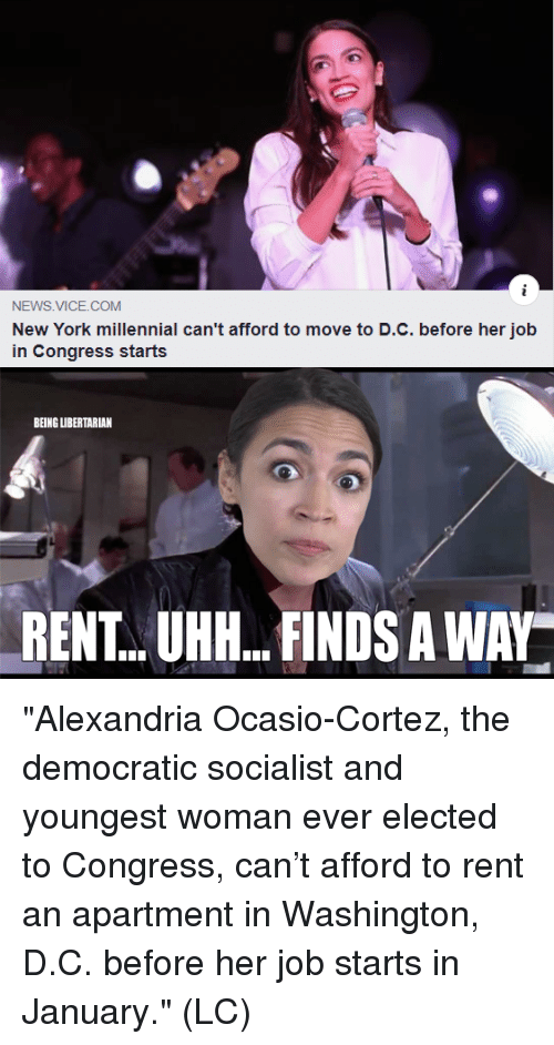 "Memes, New York, and News: NEWS VICE.COM  New York millennial can't afford to move to D.C. before her job  in Congress starts  BEING UIBERTARIAN  RENT..UHH...FINDS A WAY ""Alexandria Ocasio-Cortez, the democratic socialist and youngest woman ever elected to Congress, can't afford to rent an apartment in Washington, D.C. before her job starts in January."" (LC)"
