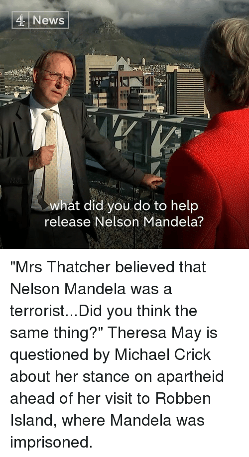 "Memes, Nelson Mandela, and News: News  what did you do to help  release Nelson Mandela? ""Mrs Thatcher believed that Nelson Mandela was a terrorist...Did you think the same thing?""  Theresa May is questioned by Michael Crick about her stance on apartheid ahead of her visit to Robben Island, where Mandela was imprisoned."