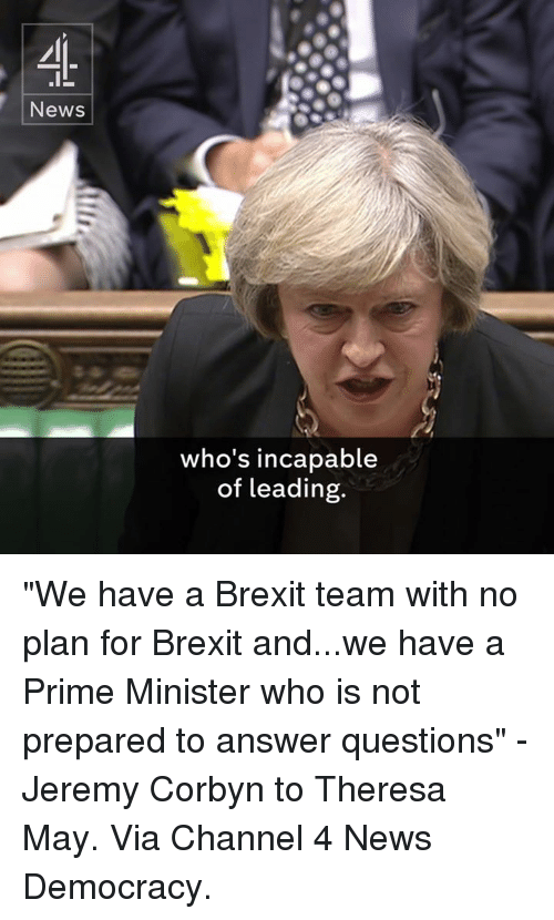 """Memes, Democracy, and Brexit: News  who's incapable  of leading. """"We have a Brexit team with no plan for Brexit and...we have a Prime Minister who is not prepared to answer questions"""" - Jeremy Corbyn to Theresa May.  Via Channel 4 News Democracy."""